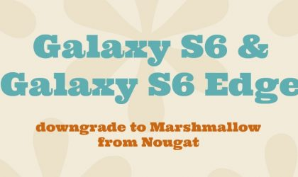 How to downgrade Galaxy S6 and Galaxy S6 Edge from Nougat to Marshmallow