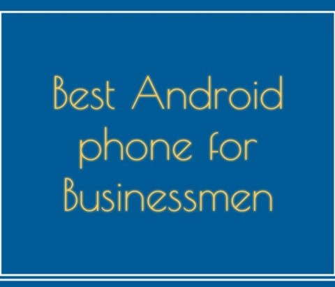 The best Android phones for businessmen in 2018