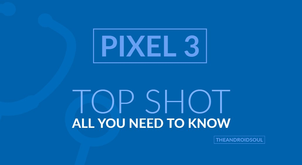 Pixel 3 Top Shot Feature How To Use It And Which Devices Will Support It