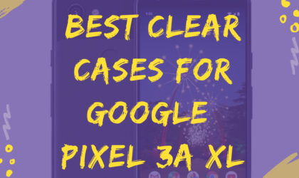 Best Clear cases for Google Pixel 3a XL
